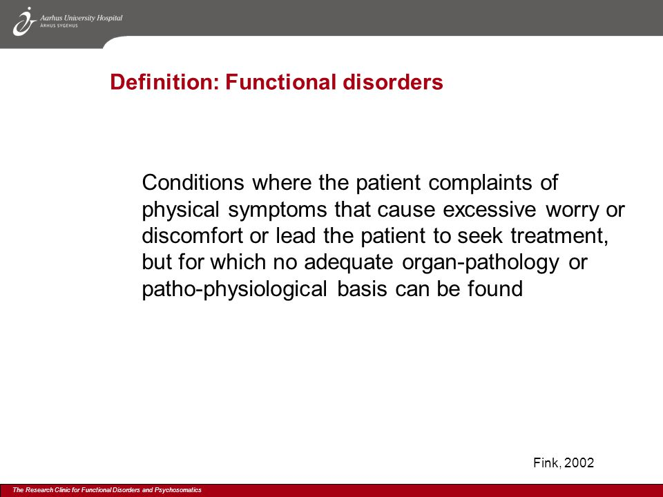 The Research Clinic for Functional Disorders and Psychosomatics Definition: Functional disorders Conditions where the patient complaints of physical symptoms that cause excessive worry or discomfort or lead the patient to seek treatment, but for which no adequate organ-pathology or patho-physiological basis can be found Fink, 2002