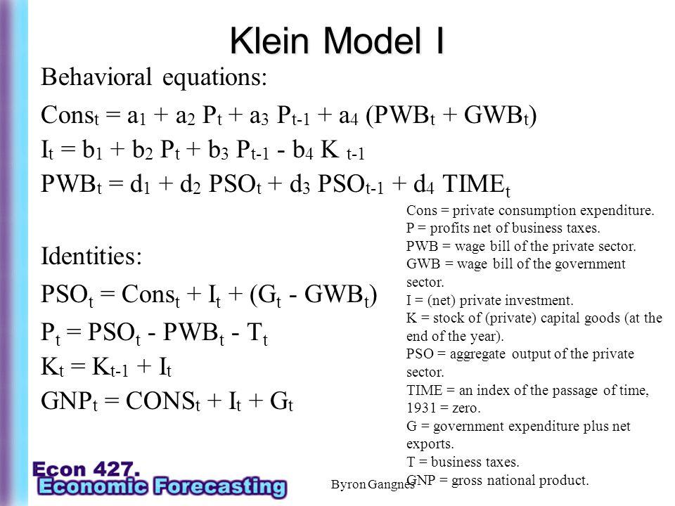 Byron Gangnes Klein Model I Behavioral equations: Cons t = a 1 + a 2 P t + a 3 P t-1 + a 4 (PWB t + GWB t ) I t = b 1 + b 2 P t + b 3 P t-1 - b 4 K t-1 PWB t = d 1 + d 2 PSO t + d 3 PSO t-1 + d 4 TIME t Identities: PSO t = Cons t + I t + (G t - GWB t ) P t = PSO t - PWB t - T t K t = K t-1 + I t GNP t = CONS t + I t + G t Cons = private consumption expenditure.