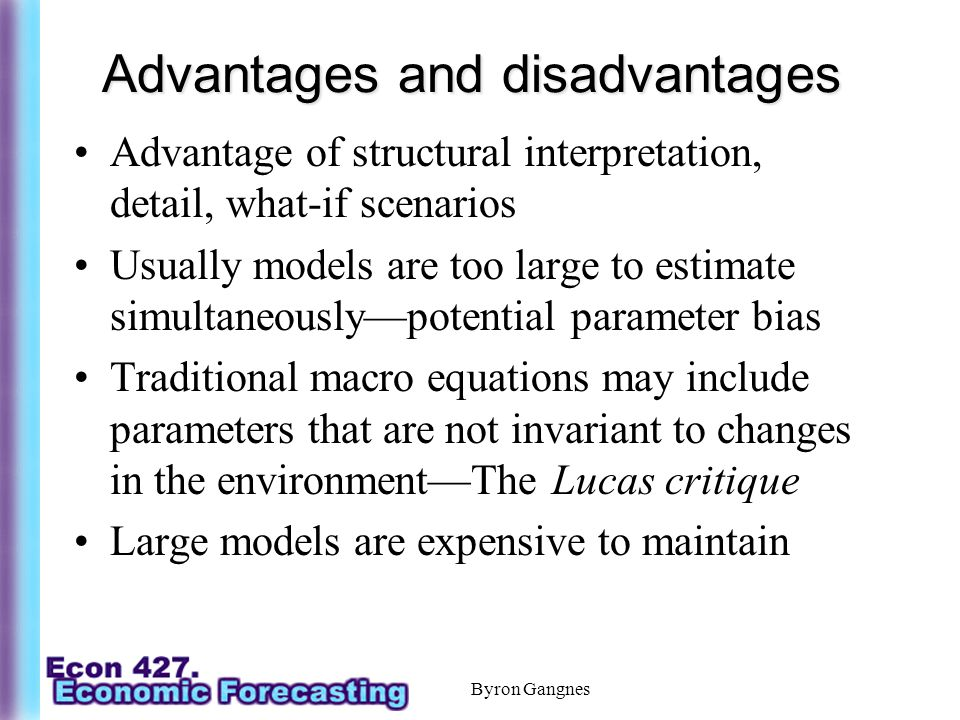 Advantages and disadvantages Advantage of structural interpretation, detail, what-if scenarios Usually models are too large to estimate simultaneously—potential parameter bias Traditional macro equations may include parameters that are not invariant to changes in the environment—The Lucas critique Large models are expensive to maintain Byron Gangnes
