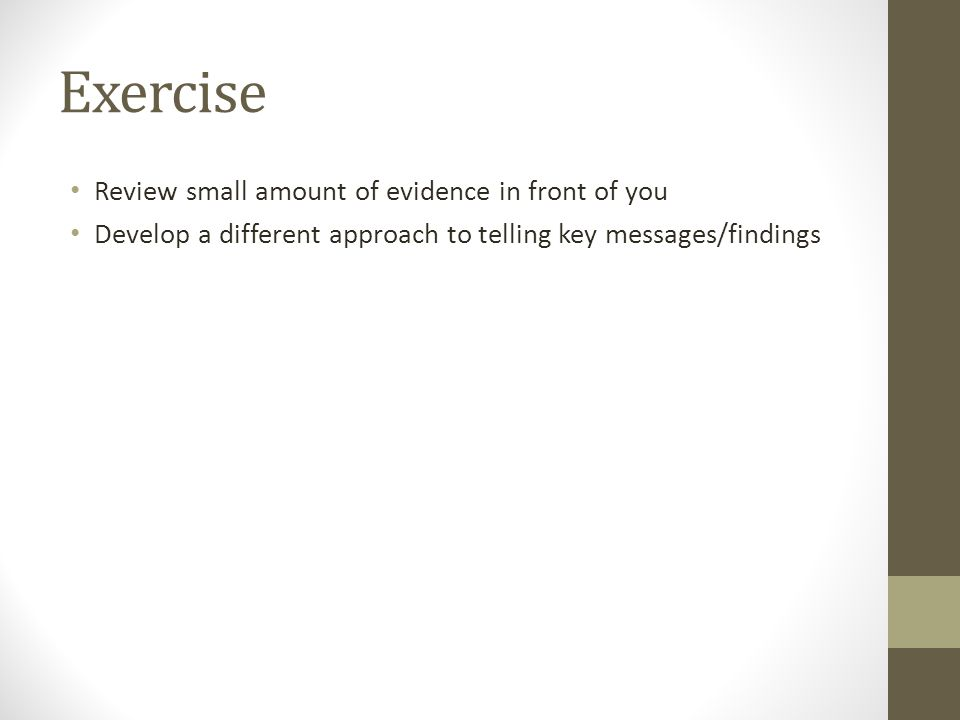 Exercise Review small amount of evidence in front of you Develop a different approach to telling key messages/findings
