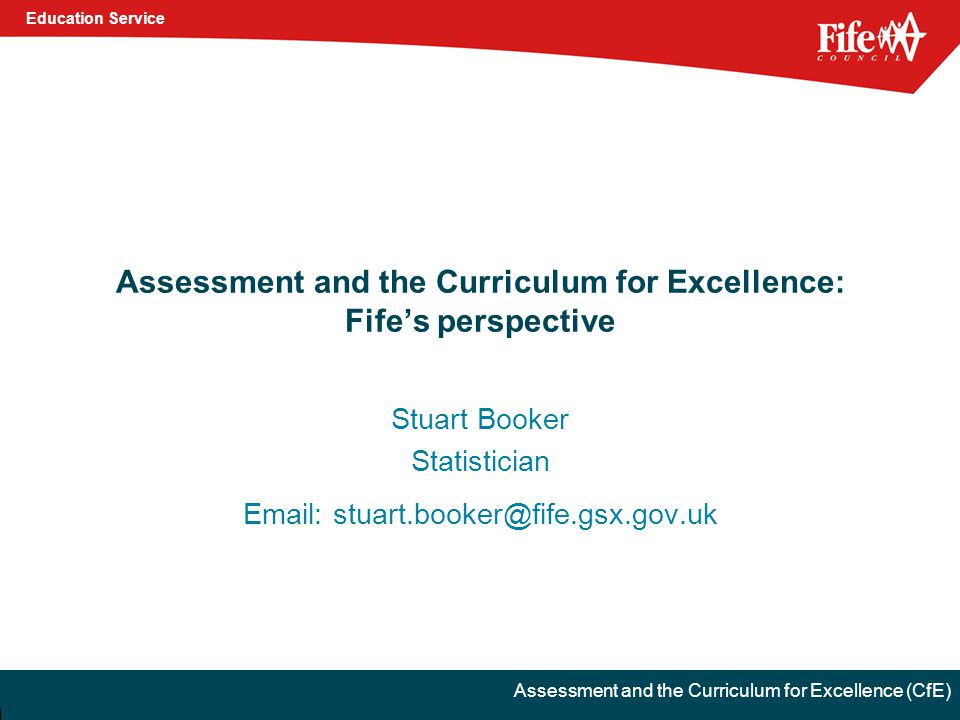 Education Service Assessment and the Curriculum for Excellence (CfE) Assessment and the Curriculum for Excellence: Fife's perspective Stuart Booker Statistician Email: stuart.booker@fife.gsx.gov.uk