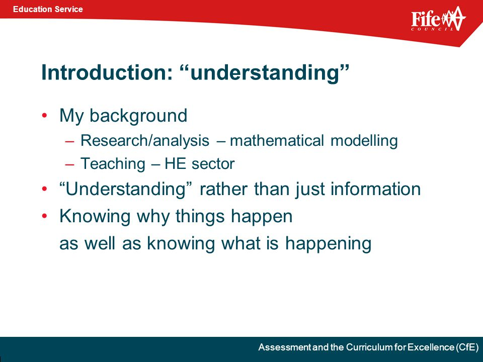 Education Service Assessment and the Curriculum for Excellence (CfE) Introduction: understanding My background –Research/analysis – mathematical modelling –Teaching – HE sector Understanding rather than just information Knowing why things happen as well as knowing what is happening