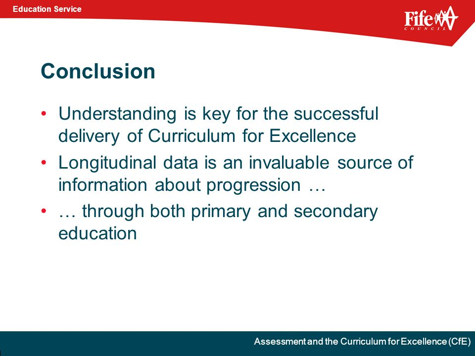 Education Service Assessment and the Curriculum for Excellence (CfE) Conclusion Understanding is key for the successful delivery of Curriculum for Excellence Longitudinal data is an invaluable source of information about progression … … through both primary and secondary education