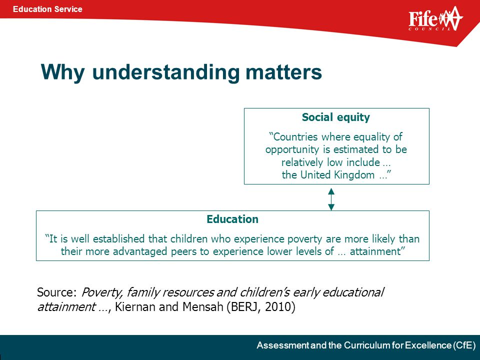 Education Service Assessment and the Curriculum for Excellence (CfE) Why understanding matters Education It is well established that children who experience poverty are more likely than their more advantaged peers to experience lower levels of … attainment Source: Poverty, family resources and children's early educational attainment …, Kiernan and Mensah (BERJ, 2010) Social equity Countries where equality of opportunity is estimated to be relatively low include … the United Kingdom …