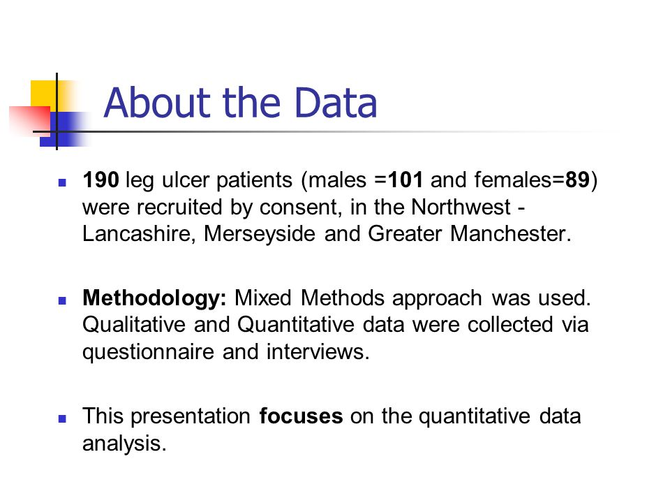 About the Data 190 leg ulcer patients (males =101 and females=89) were recruited by consent, in the Northwest - Lancashire, Merseyside and Greater Man