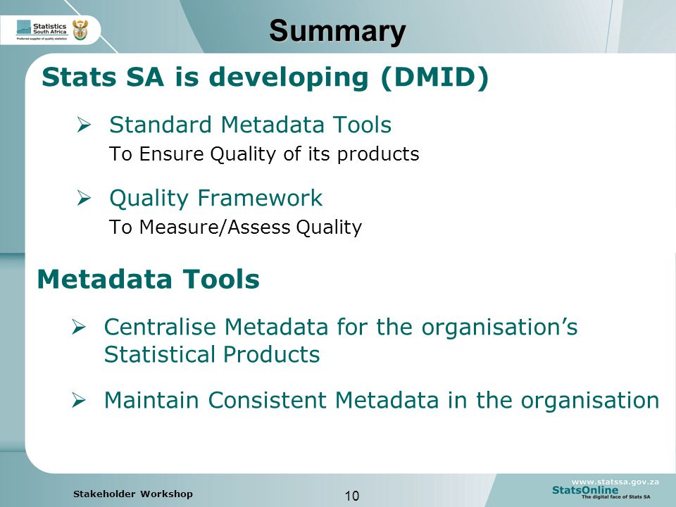 10 Stakeholder Workshop Summary Stats SA is developing (DMID)  Standard Metadata Tools To Ensure Quality of its products  Quality Framework To Measure/Assess Quality Metadata Tools  Centralise Metadata for the organisation's Statistical Products  Maintain Consistent Metadata in the organisation