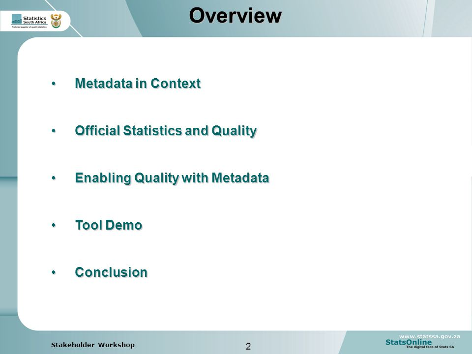 2 Stakeholder WorkshopOverview Metadata in ContextMetadata in Context Official Statistics and QualityOfficial Statistics and Quality Enabling Quality with MetadataEnabling Quality with Metadata Tool DemoTool Demo ConclusionConclusion