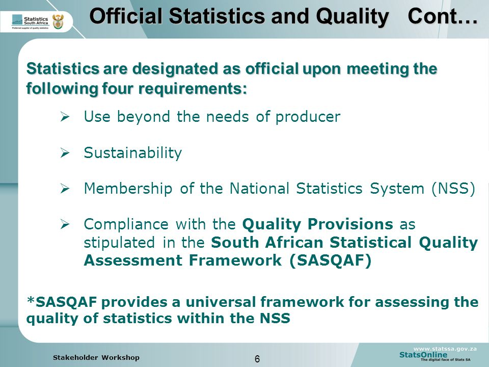 6 Stakeholder Workshop Statistics are designated as official upon meeting the following four requirements:  Use beyond the needs of producer  Sustainability  Membership of the National Statistics System (NSS)  Compliance with the Quality Provisions as stipulated in the South African Statistical Quality Assessment Framework (SASQAF) Official Statistics and Quality Cont… *SASQAF provides a universal framework for assessing the quality of statistics within the NSS