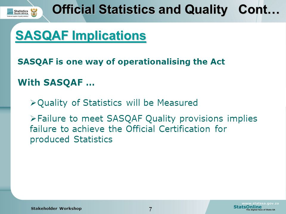 7 Stakeholder Workshop Official Statistics and Quality Cont…  Quality of Statistics will be Measured  Failure to meet SASQAF Quality provisions implies failure to achieve the Official Certification for produced Statistics With SASQAF … SASQAF Implications SASQAF is one way of operationalising the Act