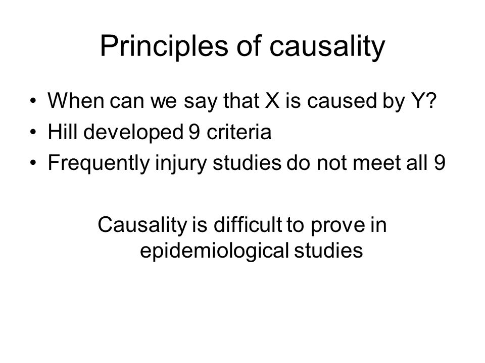 Principles of causality When can we say that X is caused by Y? Hill developed 9 criteria Frequently injury studies do not meet all 9 Causality is diff