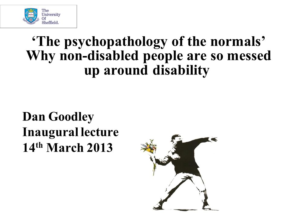 'The psychopathology of the normals' Why non-disabled people are so messed up around disability Dan Goodley Inaugural lecture 14 th March 2013