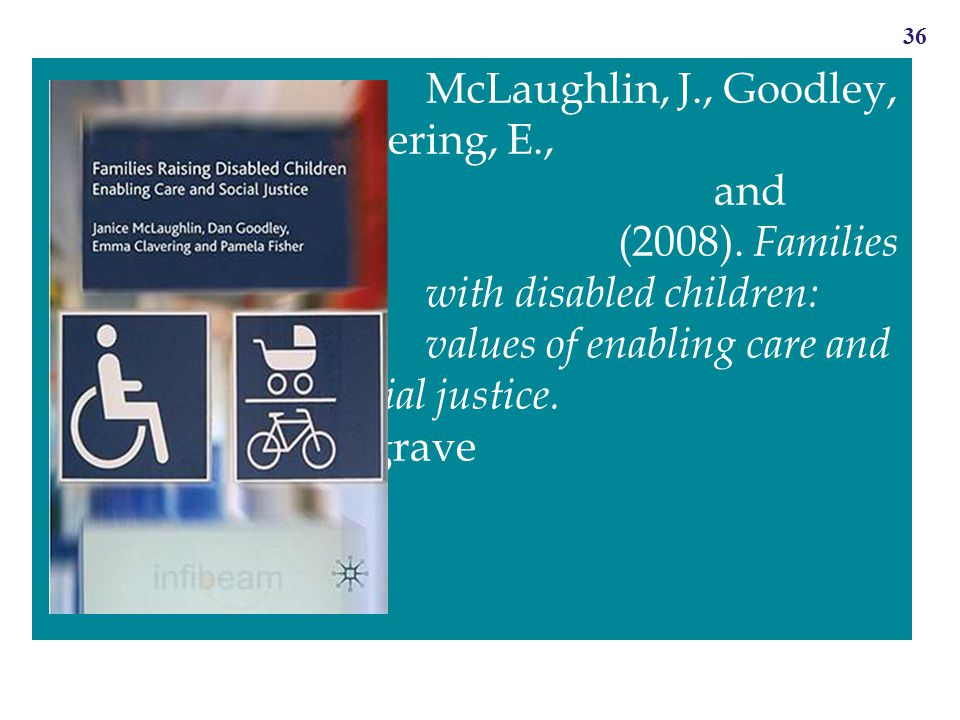 36 McLaughlin, J., Goodley, D., Clavering, E., Tregaskis, C. and Fisher, P. (2008). Families with disabled children: values of enabling care and socia