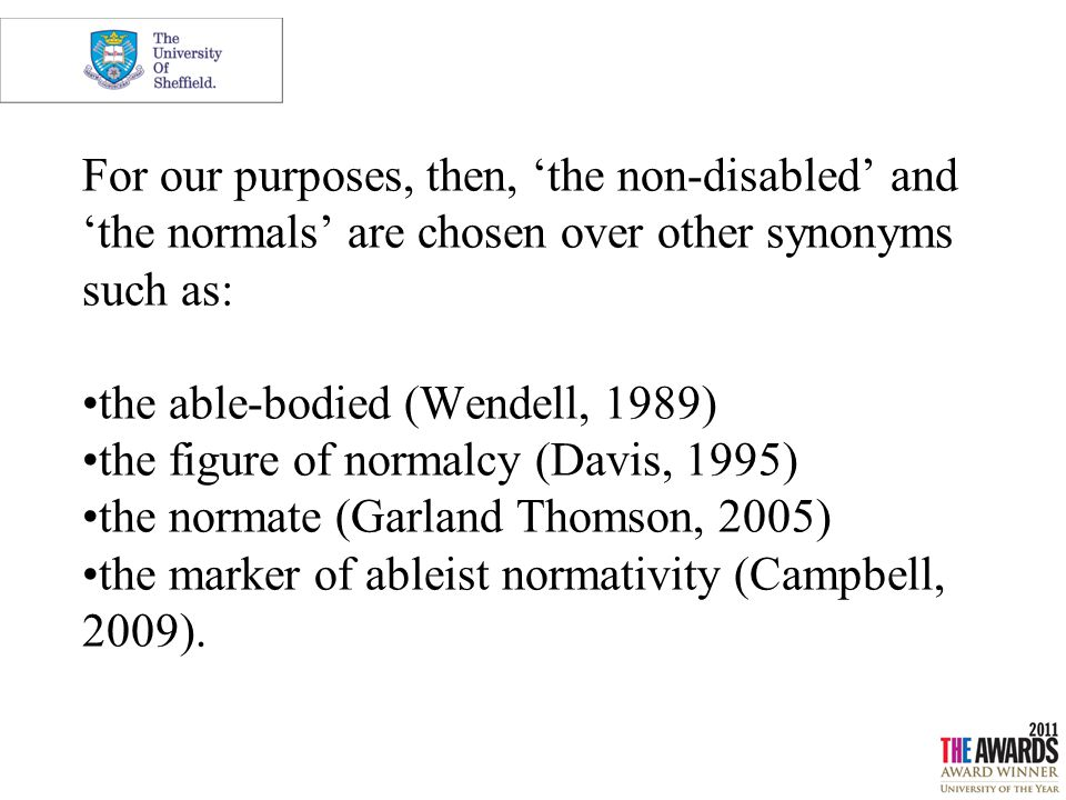 For our purposes, then, 'the non-disabled' and 'the normals' are chosen over other synonyms such as: the able-bodied (Wendell, 1989) the figure of nor
