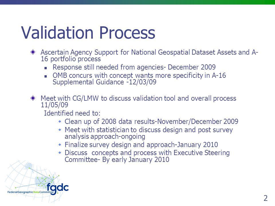 2 Validation Process Ascertain Agency Support for National Geospatial Dataset Assets and A- 16 portfolio process Response still needed from agencies- December 2009 OMB concurs with concept wants more specificity in A-16 Supplemental Guidance -12/03/09 Meet with CG/LMW to discuss validation tool and overall process 11/05/09 Identified need to:  Clean up of 2008 data results-November/December 2009  Meet with statistician to discuss design and post survey analysis approach-ongoing  Finalize survey design and approach-January 2010  Discuss concepts and process with Executive Steering Committee- By early January 2010