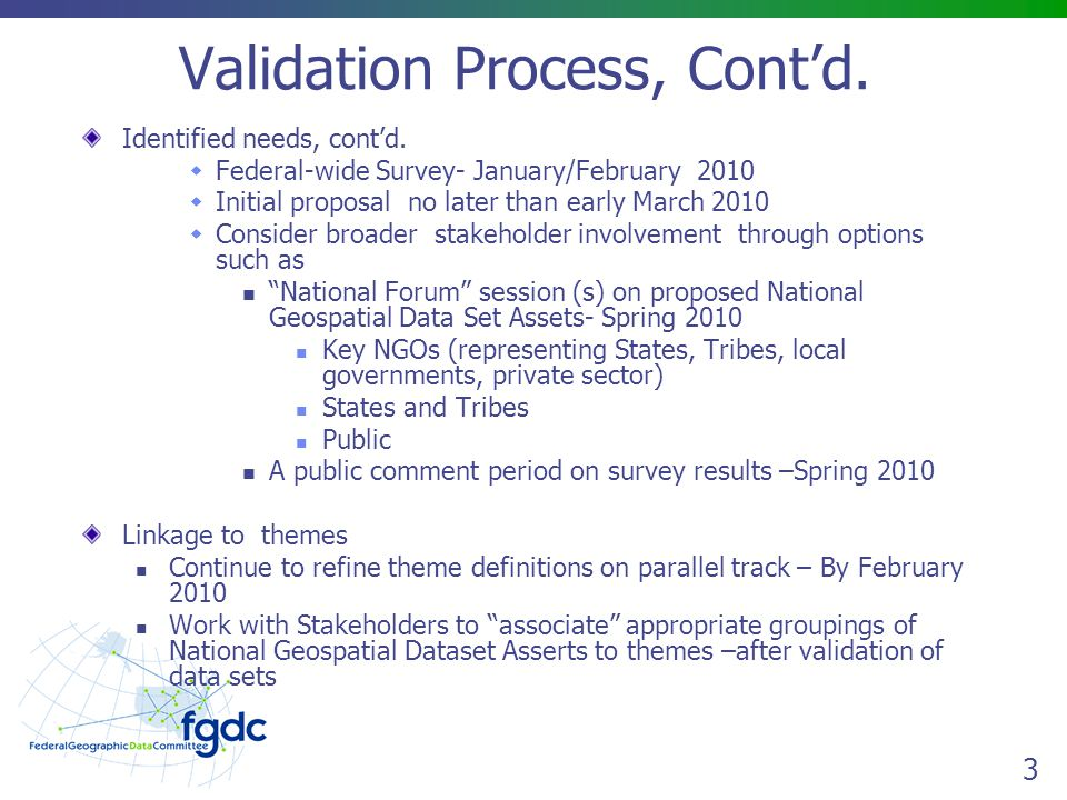 4 Validation Process - Survey SURVEY GOAL: Obtain an understanding of how data sets support business and the breath of use to inform decision on list of National Geospatial Data Assets Key Questions Addressed at the 11/05/09 Meeting Which Survey questions should be asked to meet the survey objective.