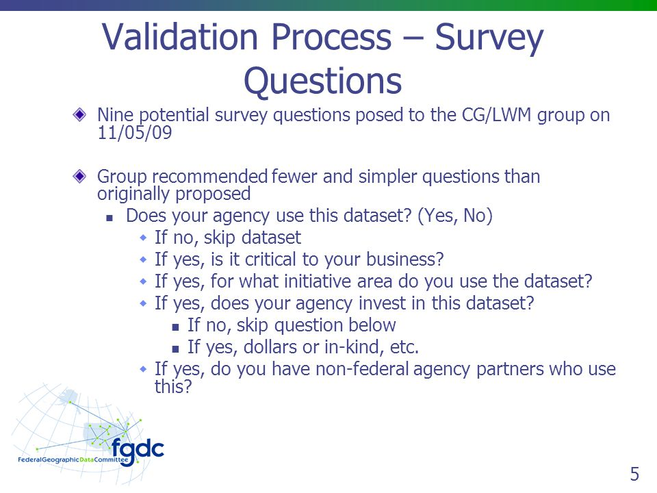 5 Validation Process – Survey Questions Nine potential survey questions posed to the CG/LWM group on 11/05/09 Group recommended fewer and simpler questions than originally proposed Does your agency use this dataset.