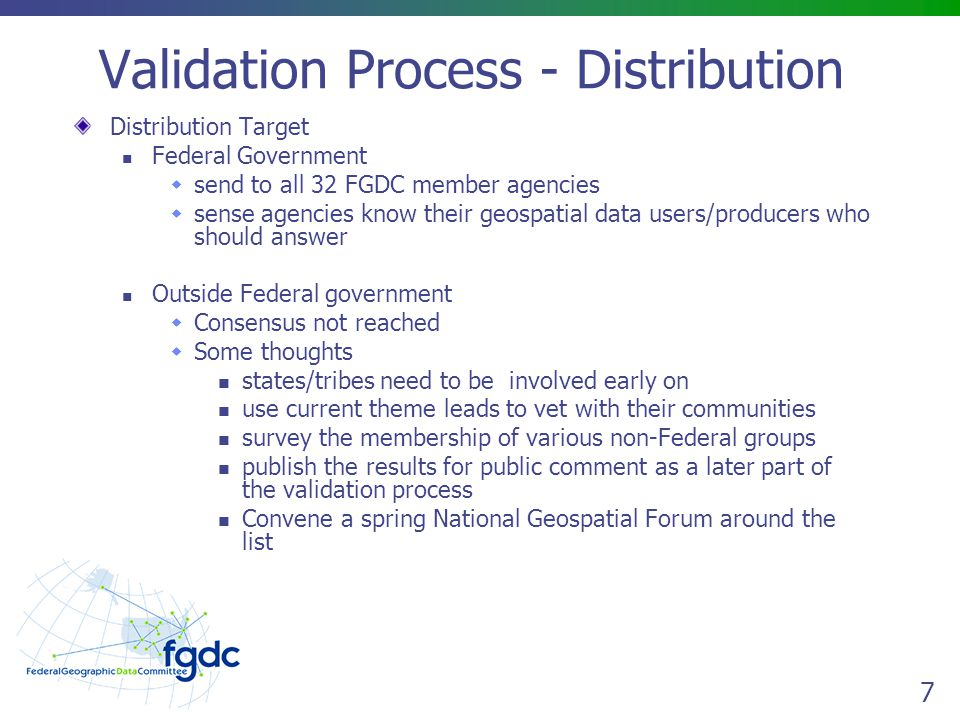 7 Validation Process - Distribution Distribution Target Federal Government  send to all 32 FGDC member agencies  sense agencies know their geospatial data users/producers who should answer Outside Federal government  Consensus not reached  Some thoughts states/tribes need to be involved early on use current theme leads to vet with their communities survey the membership of various non-Federal groups publish the results for public comment as a later part of the validation process Convene a spring National Geospatial Forum around the list
