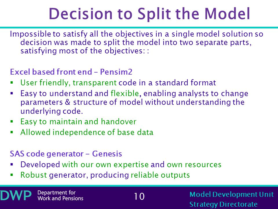 10 Model Development Unit Strategy Directorate Decision to Split the Model Impossible to satisfy all the objectives in a single model solution so decision was made to split the model into two separate parts, satisfying most of the objectives: : Excel based front end – Pensim2  User friendly, transparent code in a standard format  Easy to understand and flexible, enabling analysts to change parameters & structure of model without understanding the underlying code.