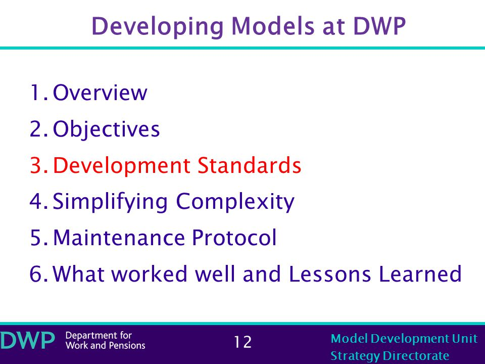 12 Model Development Unit Strategy Directorate Developing Models at DWP 1.Overview 2.Objectives 3.Development Standards 4.Simplifying Complexity 5.Maintenance Protocol 6.What worked well and Lessons Learned