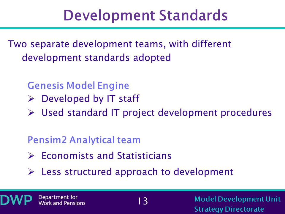 13 Model Development Unit Strategy Directorate Development Standards Two separate development teams, with different development standards adopted Genesis Model Engine  Developed by IT staff  Used standard IT project development procedures Pensim2 Analytical team  Economists and Statisticians  Less structured approach to development