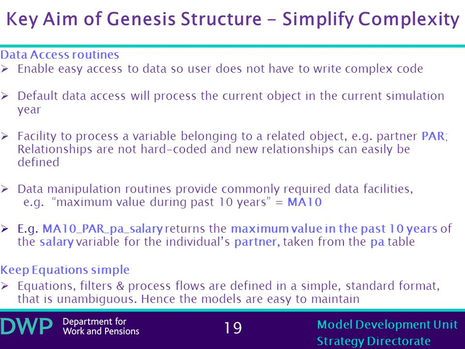 19 Model Development Unit Strategy Directorate Key Aim of Genesis Structure - Simplify Complexity Data Access routines  Enable easy access to data so user does not have to write complex code  Default data access will process the current object in the current simulation year  Facility to process a variable belonging to a related object, e.g.