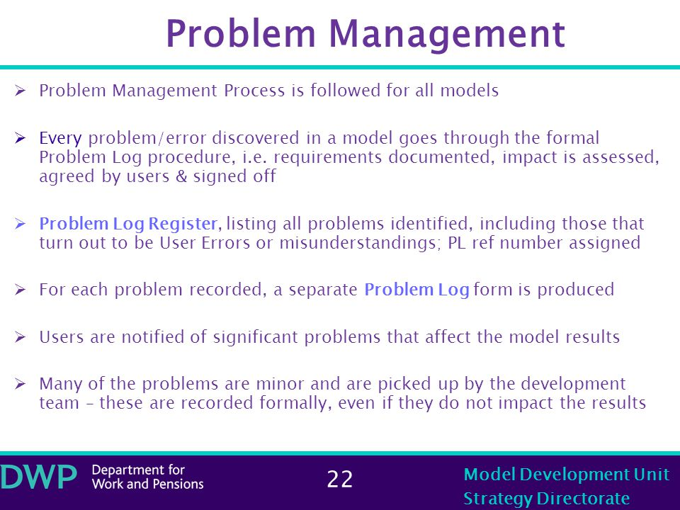 22 Model Development Unit Strategy Directorate Problem Management  Problem Management Process is followed for all models  Every problem/error discovered in a model goes through the formal Problem Log procedure, i.e.