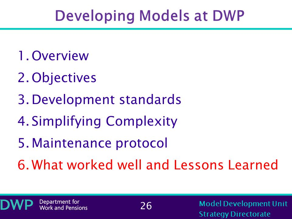 26 Model Development Unit Strategy Directorate Developing Models at DWP 1.Overview 2.Objectives 3.Development standards 4.Simplifying Complexity 5.Maintenance protocol 6.What worked well and Lessons Learned