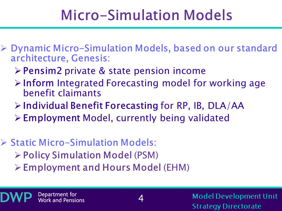 4 Model Development Unit Strategy Directorate Micro-Simulation Models  Dynamic Micro-Simulation Models, based on our standard architecture, Genesis:  Pensim2 private & state pension income  Inform Integrated Forecasting model for working age benefit claimants  Individual Benefit Forecasting for RP, IB, DLA/AA  Employment Model, currently being validated  Static Micro-Simulation Models:  Policy Simulation Model (PSM)  Employment and Hours Model (EHM)