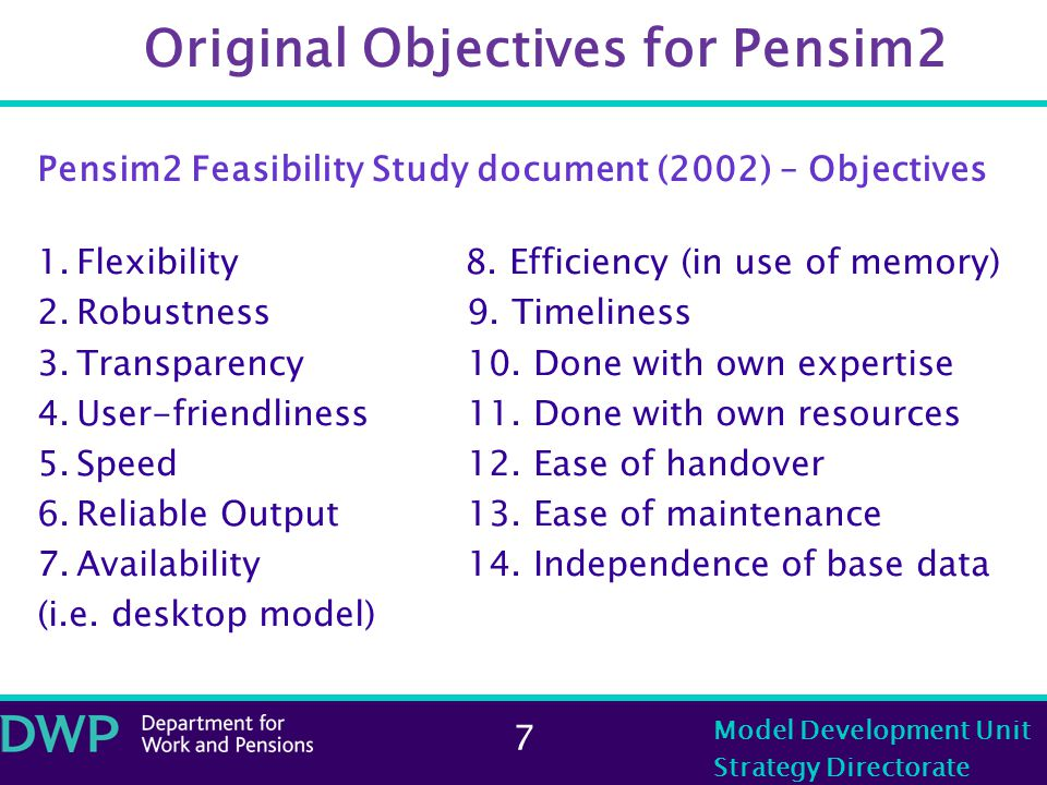 7 Model Development Unit Strategy Directorate Original Objectives for Pensim2 Pensim2 Feasibility Study document (2002) – Objectives 1.Flexibility 8.