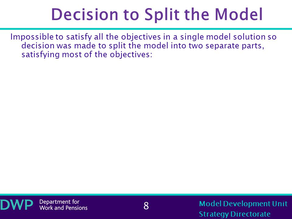 8 Model Development Unit Strategy Directorate Decision to Split the Model Impossible to satisfy all the objectives in a single model solution so decision was made to split the model into two separate parts, satisfying most of the objectives: