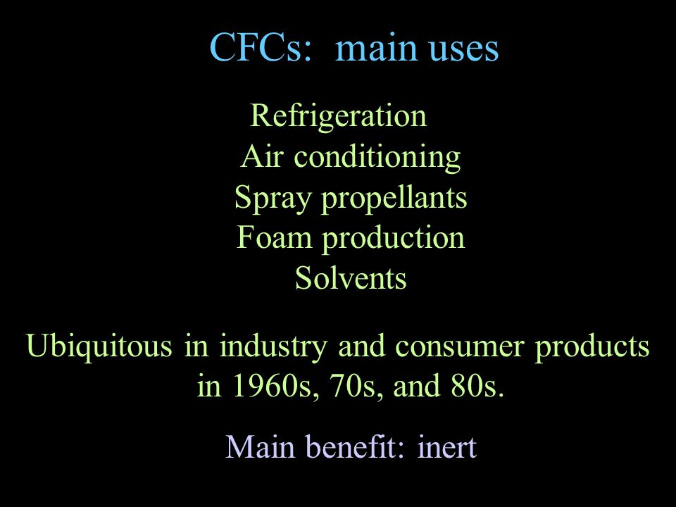CFCs: main uses Refrigeration Air conditioning Spray propellants Foam production Solvents Ubiquitous in industry and consumer products in 1960s, 70s, and 80s.