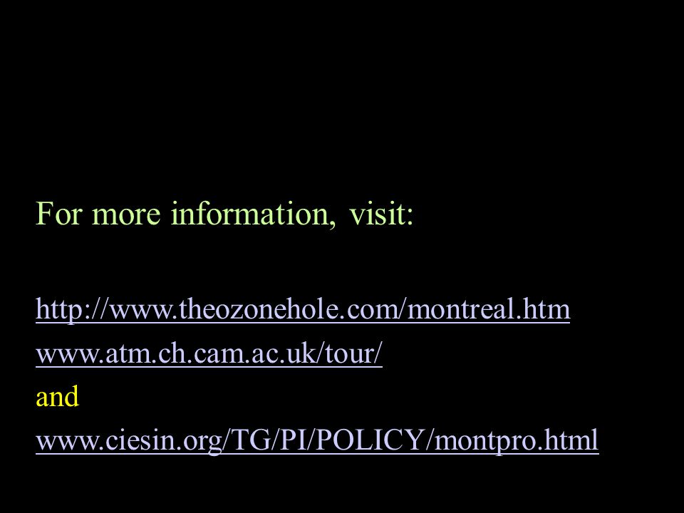 For more information, visit: http://www.theozonehole.com/montreal.htm www.atm.ch.cam.ac.uk/tour/ and www.ciesin.org/TG/PI/POLICY/montpro.html
