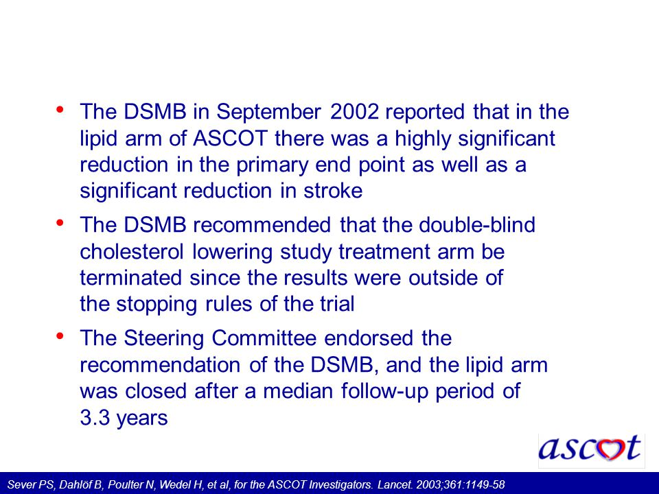 The DSMB in September 2002 reported that in the lipid arm of ASCOT there was a highly significant reduction in the primary end point as well as a significant reduction in stroke The DSMB recommended that the double-blind cholesterol lowering study treatment arm be terminated since the results were outside of the stopping rules of the trial The Steering Committee endorsed the recommendation of the DSMB, and the lipid arm was closed after a median follow-up period of 3.3 years Sever PS, Dahlöf B, Poulter N, Wedel H, et al, for the ASCOT Investigators.