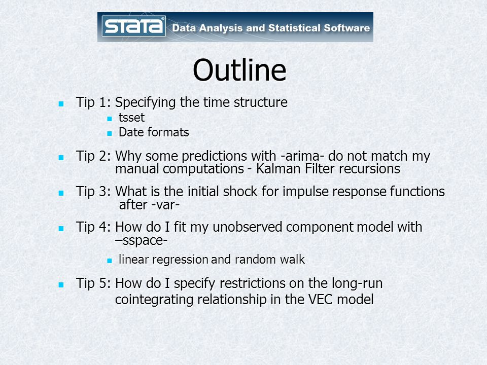 Outline Tip 1: Specifying the time structure Tip 1: Specifying the time structure tsset tsset Date formats Date formats Tip 2: Why some predictions with -arima- do not match my manual computations - Kalman Filter recursions Tip 2: Why some predictions with -arima- do not match my manual computations - Kalman Filter recursions Tip 3: What is the initial shock for impulse response functions after -var- Tip 3: What is the initial shock for impulse response functions after -var- Tip 4: How do I fit my unobserved component model with –sspace- Tip 4: How do I fit my unobserved component model with –sspace- linear regression and random walk linear regression and random walk Tip 5: How do I specify restrictions on the long-run Tip 5: How do I specify restrictions on the long-run cointegrating relationship in the VEC model cointegrating relationship in the VEC model