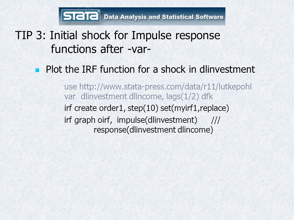 TIP 3: Initial shock for Impulse response functions after -var- Plot the IRF function for a shock in dlinvestment Plot the IRF function for a shock in dlinvestment use http://www.stata-press.com/data/r11/lutkepohl var dlinvestment dlincome, lags(1/2) dfk irf create order1, step(10) set(myirf1,replace) irf graph oirf, impulse(dlinvestment) /// response(dlinvestment dlincome)
