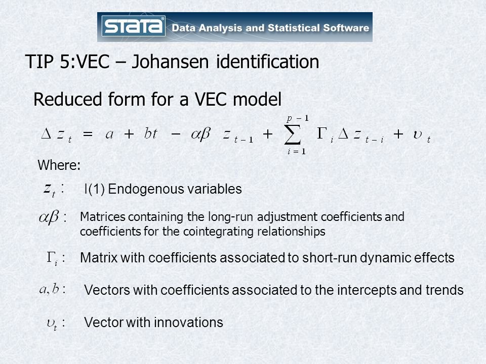 TIP 5:VEC – Johansen identification Reduced form for a VEC model I(1) Endogenous variables Where: Matrix with coefficients associated to short-run dynamic effects Vectors with coefficients associated to the intercepts and trends Vector with innovations Matrices containing the long-run adjustment coefficients and coefficients for the cointegrating relationships