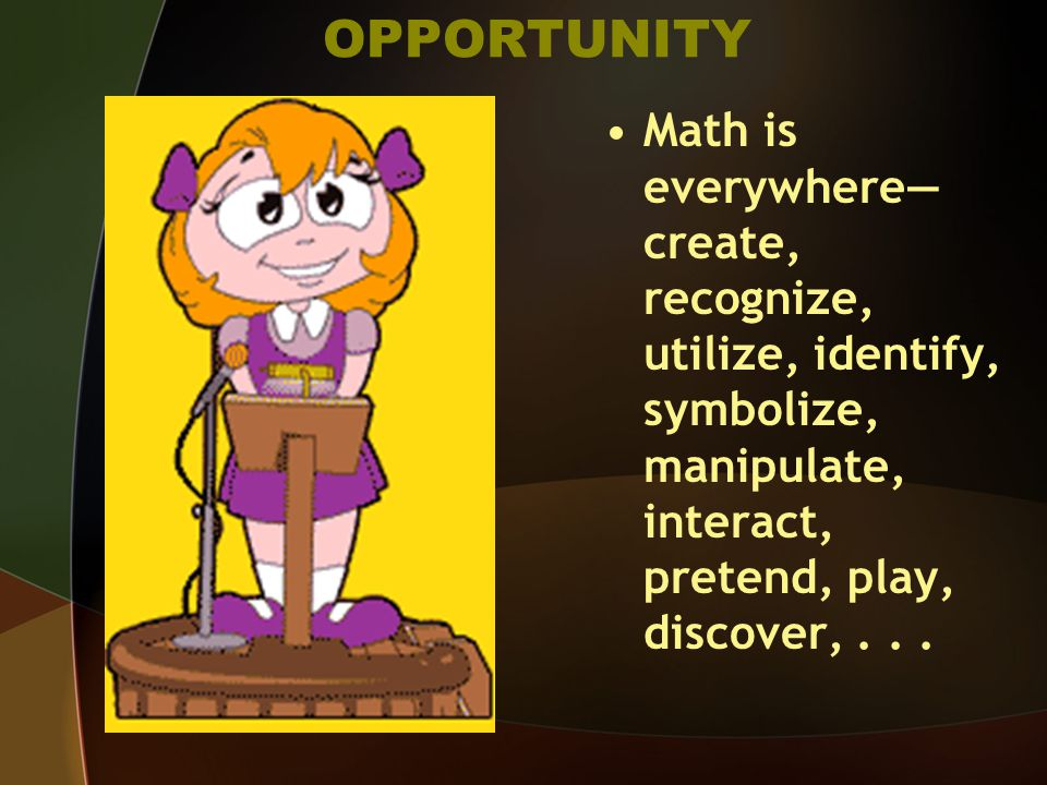 OPPORTUNITY Math is everywhere— create, recognize, utilize, identify, symbolize, manipulate, interact, pretend, play, discover,...