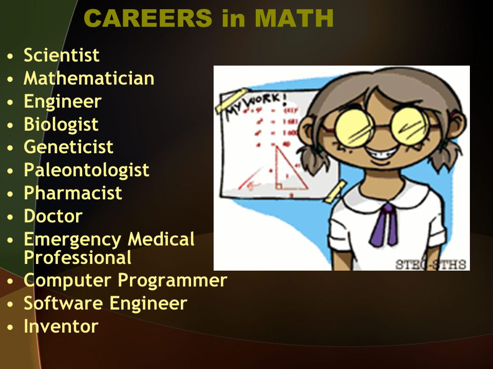 CAREERS in MATH Scientist Mathematician Engineer Biologist Geneticist Paleontologist Pharmacist Doctor Emergency Medical Professional Computer Programmer Software Engineer Inventor