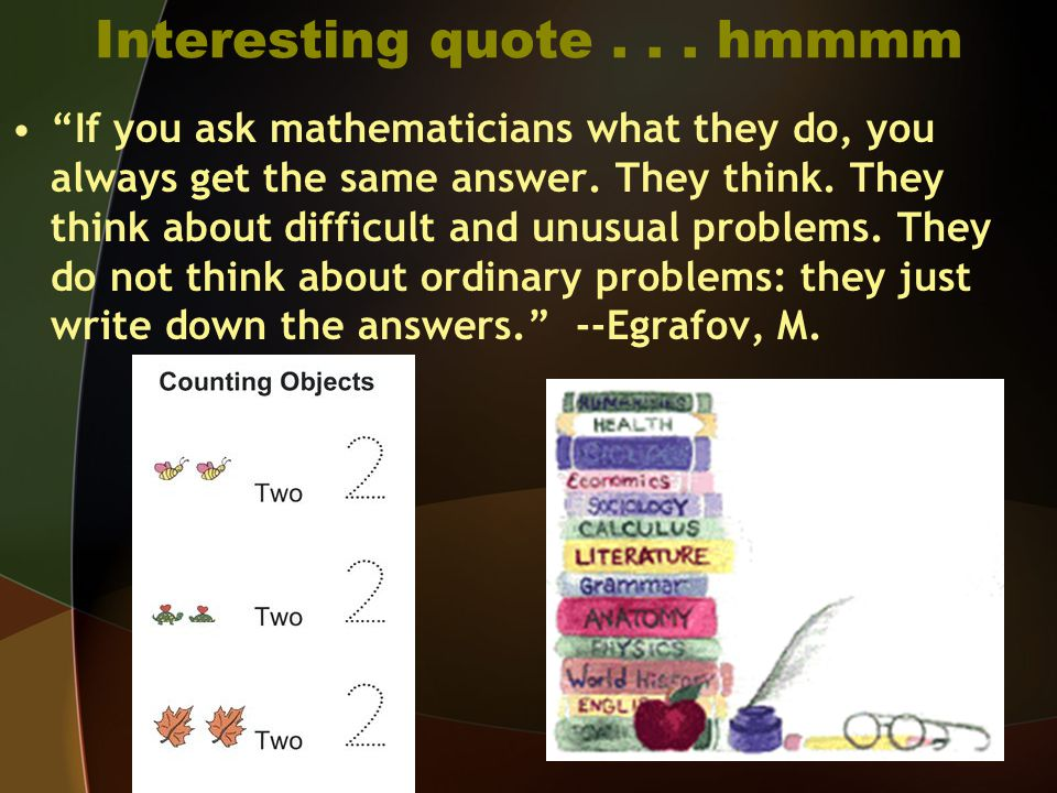 Interesting quote... hmmmm If you ask mathematicians what they do, you always get the same answer.