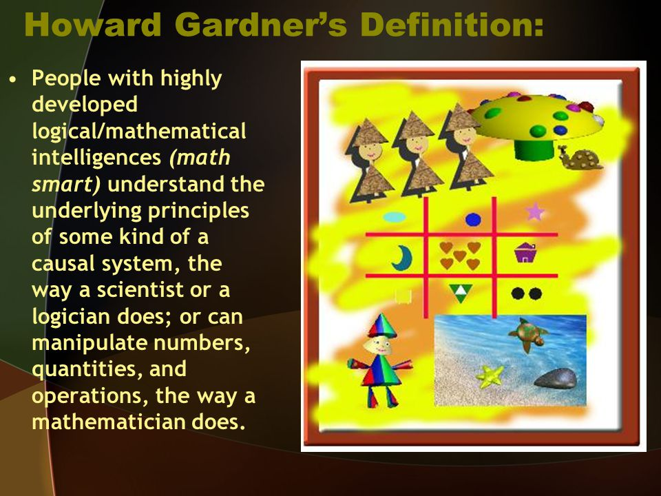 Howard Gardner's Definition: People with highly developed logical/mathematical intelligences (math smart) understand the underlying principles of some kind of a causal system, the way a scientist or a logician does; or can manipulate numbers, quantities, and operations, the way a mathematician does.
