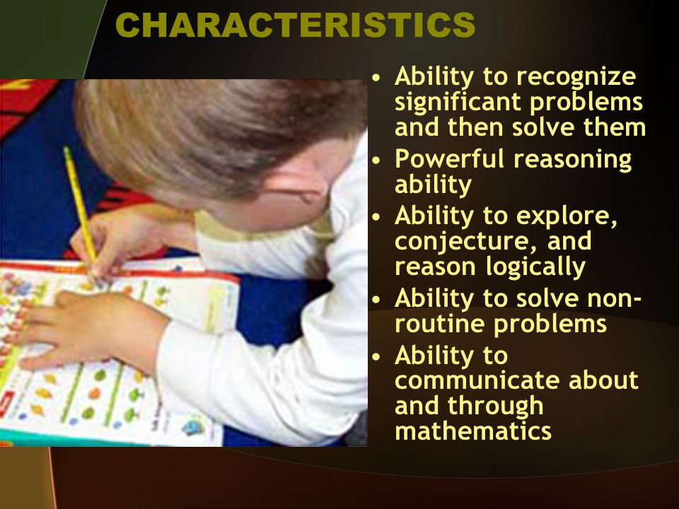 CHARACTERISTICS Ability to recognize significant problems and then solve them Powerful reasoning ability Ability to explore, conjecture, and reason logically Ability to solve non- routine problems Ability to communicate about and through mathematics