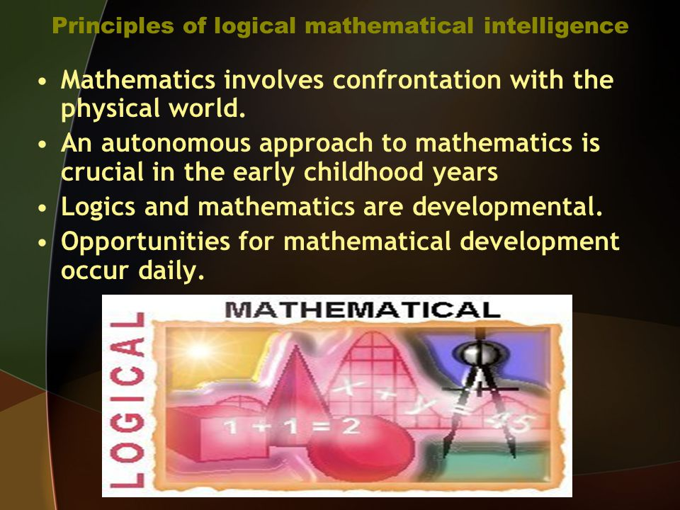 Principles of logical mathematical intelligence Mathematics involves confrontation with the physical world.