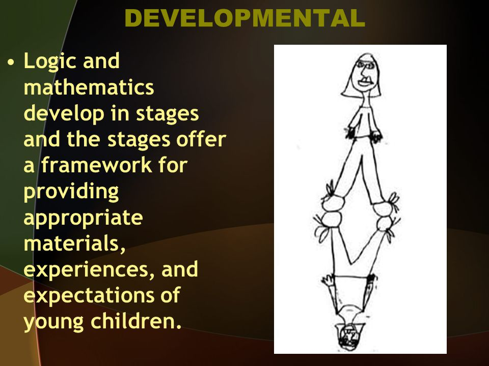 DEVELOPMENTAL Logic and mathematics develop in stages and the stages offer a framework for providing appropriate materials, experiences, and expectations of young children.