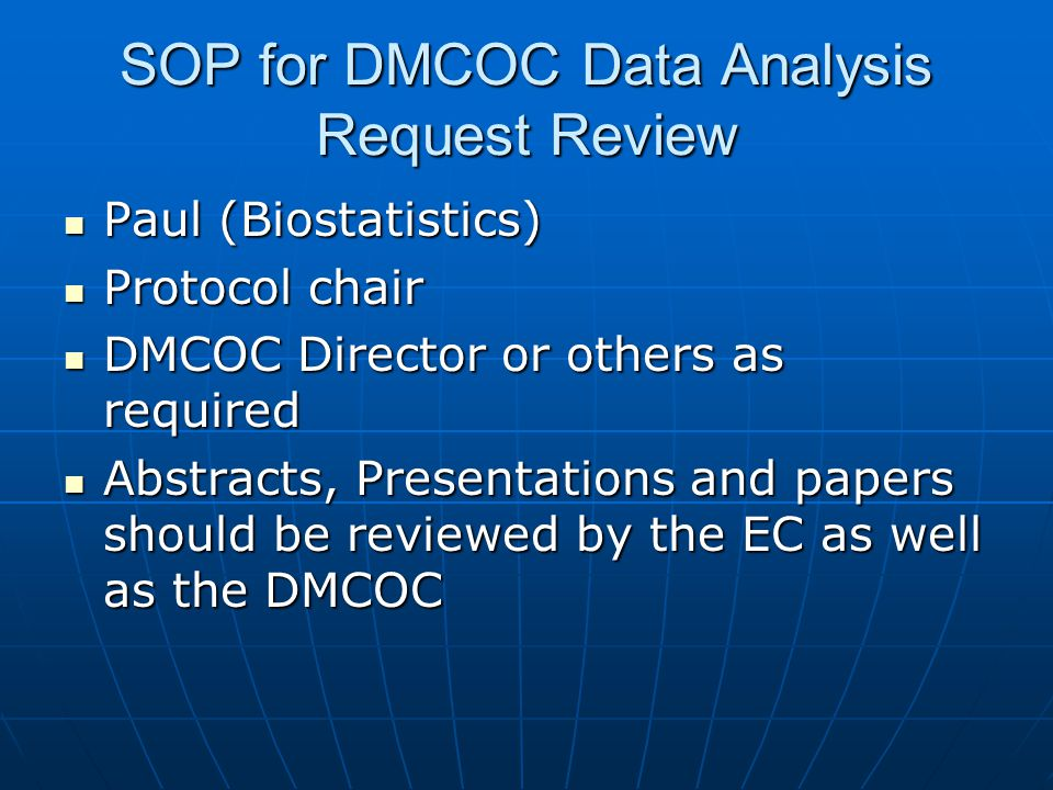 SOP for DMCOC Data Analysis Request Review Paul (Biostatistics) Paul (Biostatistics) Protocol chair Protocol chair DMCOC Director or others as required DMCOC Director or others as required Abstracts, Presentations and papers should be reviewed by the EC as well as the DMCOC Abstracts, Presentations and papers should be reviewed by the EC as well as the DMCOC