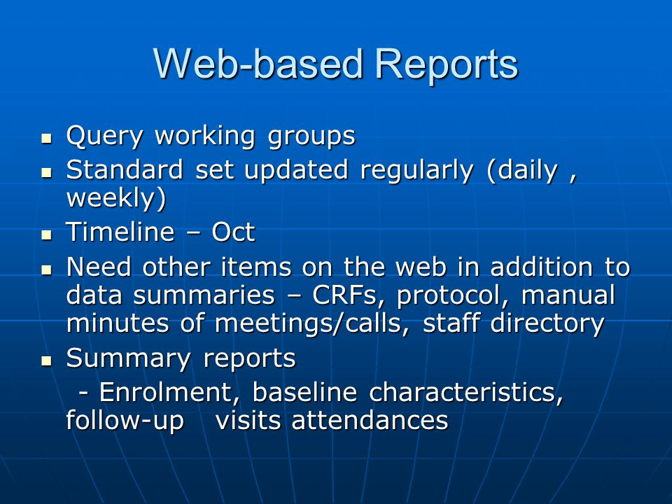 Web-based Reports Query working groups Query working groups Standard set updated regularly (daily, weekly) Standard set updated regularly (daily, weekly) Timeline – Oct Timeline – Oct Need other items on the web in addition to data summaries – CRFs, protocol, manual minutes of meetings/calls, staff directory Need other items on the web in addition to data summaries – CRFs, protocol, manual minutes of meetings/calls, staff directory Summary reports Summary reports - Enrolment, baseline characteristics, follow-up visits attendances - Enrolment, baseline characteristics, follow-up visits attendances