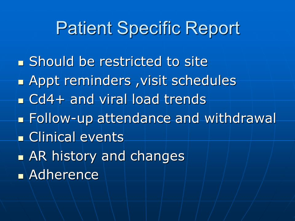 Patient Specific Report Should be restricted to site Should be restricted to site Appt reminders,visit schedules Appt reminders,visit schedules Cd4+ and viral load trends Cd4+ and viral load trends Follow-up attendance and withdrawal Follow-up attendance and withdrawal Clinical events Clinical events AR history and changes AR history and changes Adherence Adherence