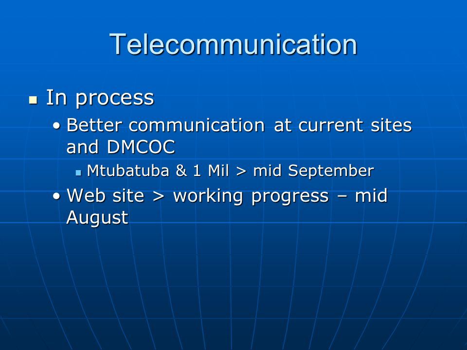 Telecommunication In process In process Better communication at current sites and DMCOCBetter communication at current sites and DMCOC Mtubatuba & 1 Mil > mid September Mtubatuba & 1 Mil > mid September Web site > working progress – mid AugustWeb site > working progress – mid August