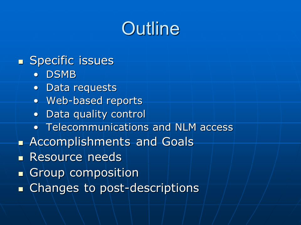 Outline Specific issues Specific issues DSMB DSMB Data requests Data requests Web-based reports Web-based reports Data quality control Data quality control Telecommunications and NLM access Telecommunications and NLM access Accomplishments and Goals Accomplishments and Goals Resource needs Resource needs Group composition Group composition Changes to post-descriptions Changes to post-descriptions