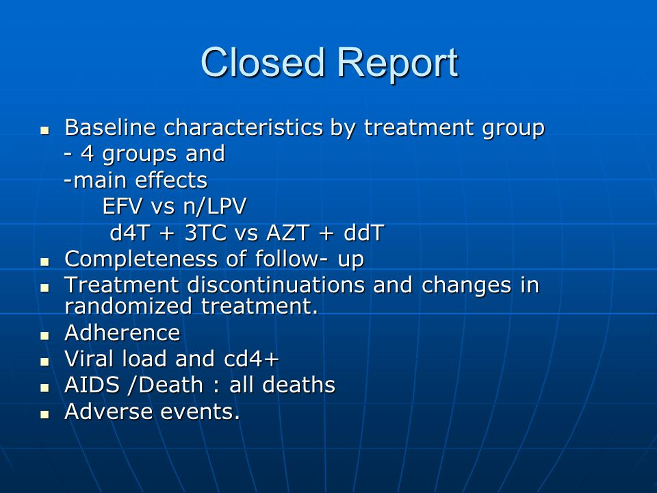 Closed Report Baseline characteristics by treatment group Baseline characteristics by treatment group - 4 groups and - 4 groups and -main effects -main effects EFV vs n/LPV EFV vs n/LPV d4T + 3TC vs AZT + ddT d4T + 3TC vs AZT + ddT Completeness of follow- up Completeness of follow- up Treatment discontinuations and changes in randomized treatment.