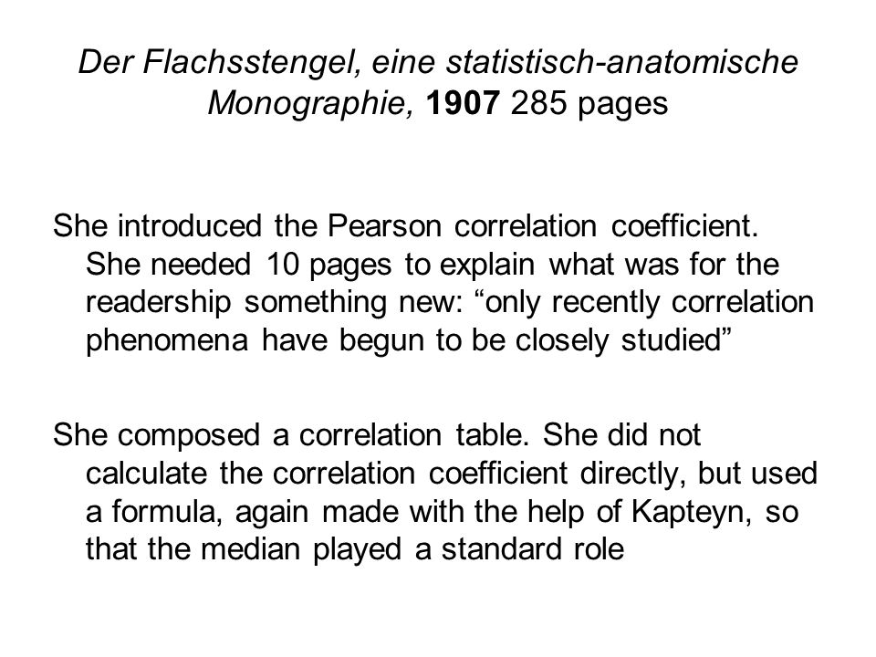 Der Flachsstengel, eine statistisch-anatomische Monographie, 1907 285 pages She introduced the Pearson correlation coefficient.